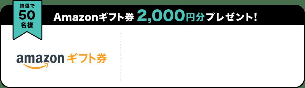抽選で50名様 Amazonギフト券 2,000円分プレゼント!